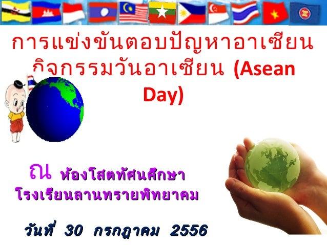 การแข่ง ขัน ตอบปัญ หาอาเซีย น กิจ กรรมวัน อาเซีย น (Asean Day)  ดการเรีย นการสอนของสถานศึก ษาสูก ารเป็น ่ ประชาคมอาเซีย น ...