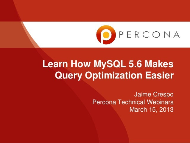 Learn How MySQL 5.6 Makes  Query Optimization Easier                       Jaime Crespo          Percona Technical Webinar...