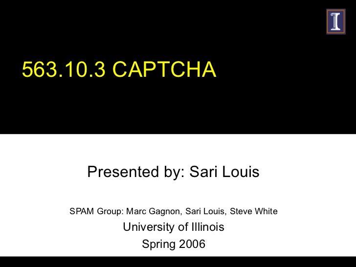 563.10.3 CAPTCHA Presented by: Sari Louis SPAM Group: Marc Gagnon, Sari Louis, Steve White University of Illinois Spring 2...