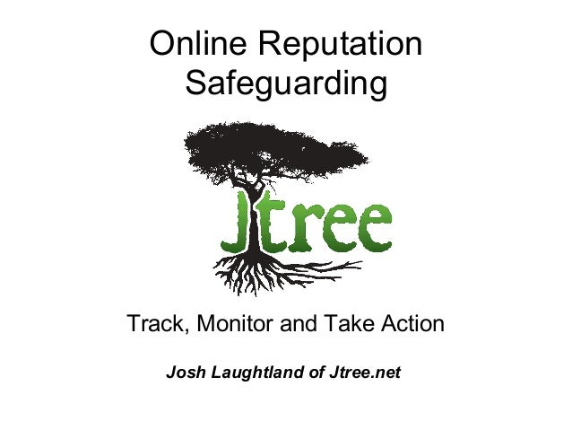 Online Reputation Safeguarding Track, Monitor and Take Action Josh Laughtland of Jtree.net