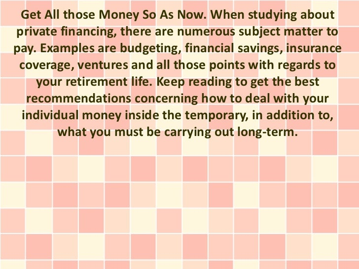 Get All those Money So As Now. When studying aboutprivate financing, there are numerous subject matter topay. Examples are...