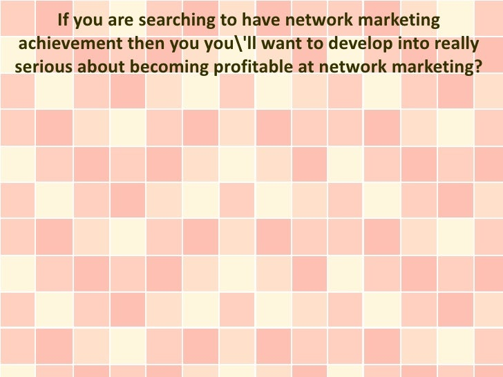 If you are searching to have network marketingachievement then you youll want to develop into reallyserious about becoming...