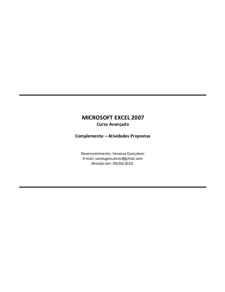 MICROSOFT EXCEL 2007          Curso AvançadoComplemento Atividades Propostas  Desenvolvimento: Vanessa Gonçalves   E-mail:...