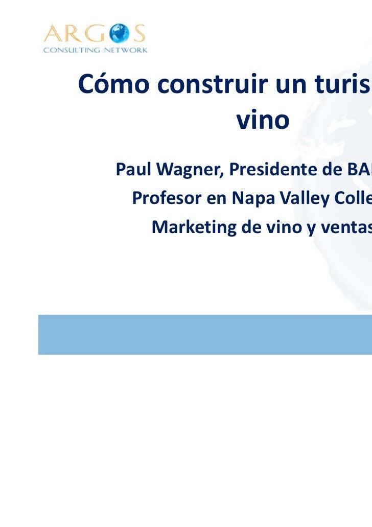 Cómo construir un turismo de           vino  Paul Wagner, Presidente de BALZAC    Profesor en Napa Valley College      Mar...