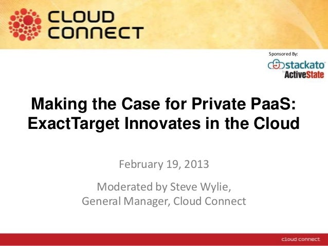 Making the Case for Private PaaS:ExactTarget Innovates in the CloudFebruary 19, 2013Moderated by Steve Wylie,General Manag...