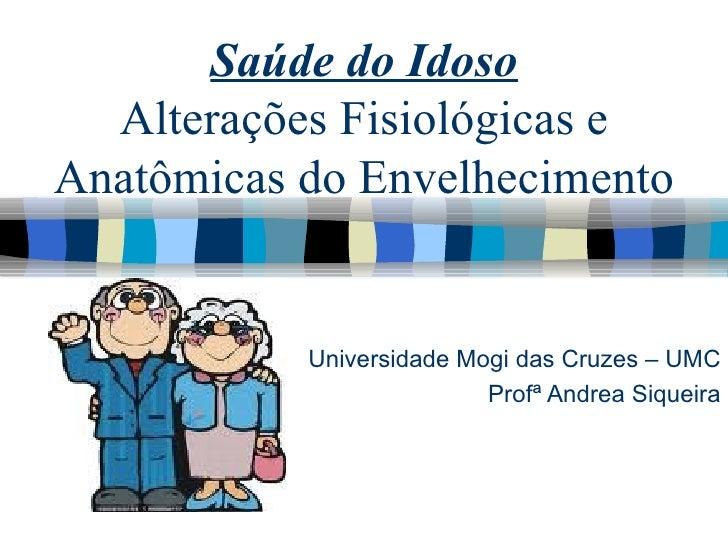 Saúde do Idoso Alterações Fisiológicas e Anatômicas do Envelhecimento Universidade Mogi das Cruzes – UMC Profª Andrea Siqu...