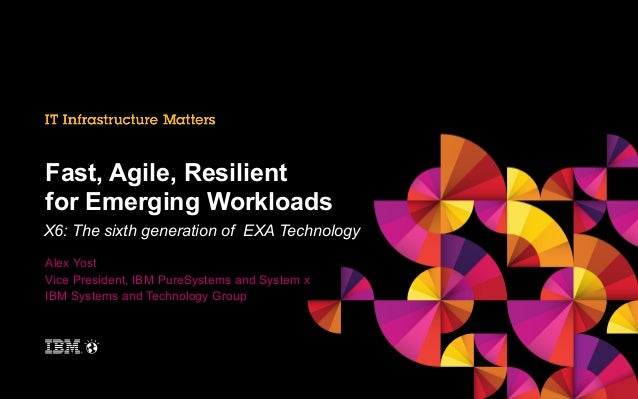 Fast, Agile, Resilient for Emerging Workloads X6: The sixth generation of EXA Technology Alex Yost Vice President, IBM Pur...