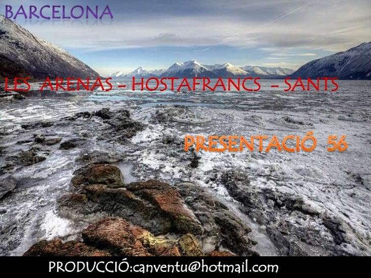 Barcelona<br />LES  ARENAS - HOSTAFRANCS  - SANTS<br />PRESENTACIÓ  56<br />PRODUCCIÓ:canventu@hotmail.com<br />