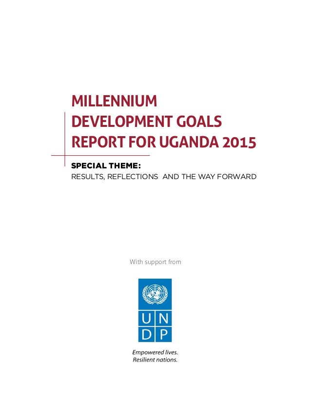 mdg progress for uganda Uganda has made progress towards poverty elimination having successfully achieved the millennium development goal target of halving the number of people in extreme poverty way ahead of the 2015 deadline today, an estimated 25% still live in extreme poverty but uganda is on course to.