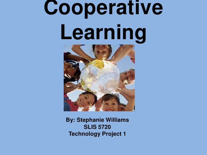 Cooperative Learning<br />By: Stephanie Williams<br />SLIS 5720<br />Technology Project 1<br />
