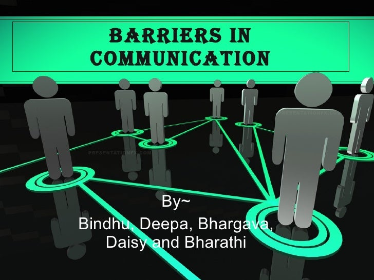 BARRIERS IN COMMUNICATION By~ Bindhu, Deepa, Bhargava, Daisy and Bharathi