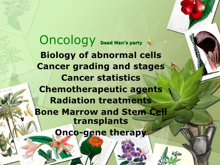 Oncology    Dead Man's party Biology of abnormal cellsCancer grading and stages     Cancer statistics Chemotherapeutic age...