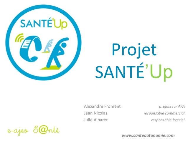 Projet SANTÉ'Up Alexandre Froment professeur APA Jean Nicolas responsable commercial Julie Albaret responsable logiciel ww...