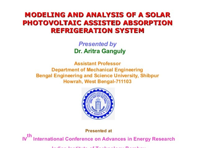 MODELING AND ANALYSIS OF A SOLAR PHOTOVOLTAIC ASSISTED ABSORPTION REFRIGERATION SYSTEM Presented by Dr. Aritra Ganguly Ass...