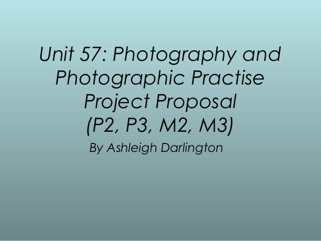 Unit 57: Photography and Photographic Practise     Project Proposal     (P2, P3, M2, M3)    By Ashleigh Darlington