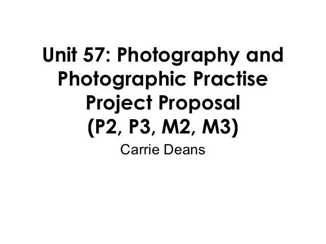 Unit 57: Photography andPhotographic PractiseProject Proposal(P2, P3, M2, M3)Carrie Deans