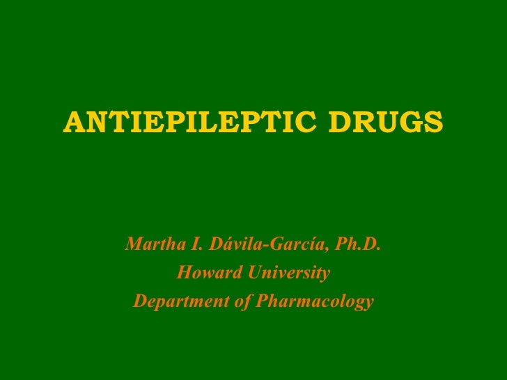 ANTIEPILEPTIC DRUGS   Martha I. Dávila-García, Ph.D.        Howard University   Department of Pharmacology