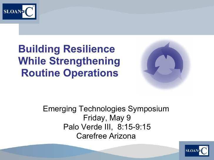 Building Resilience While Strengthening  Routine Operations Emerging Technologies Symposium  Friday, May 9 Palo Verde III,...