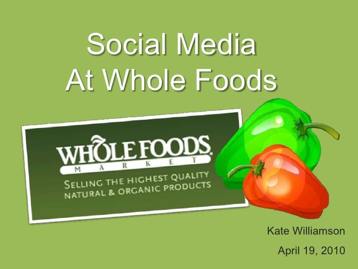 Social Media<br />At Whole Foods<br />Kate Williamson<br />April 19, 2010<br />