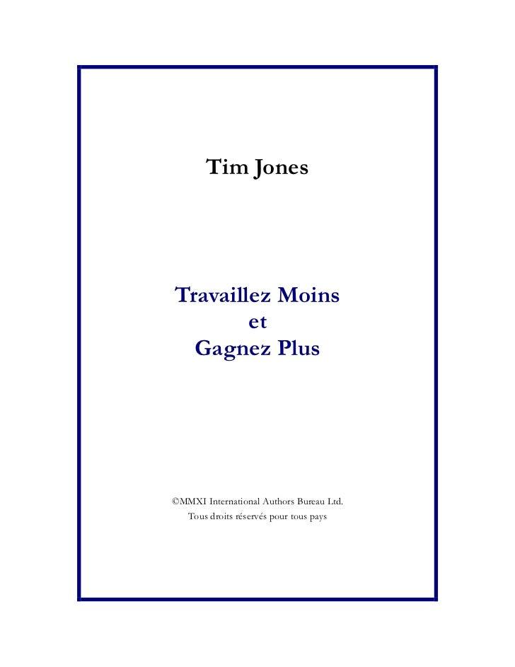 Tim JonesTravaillez Moins        et  Gagnez Plus©MMXI International Authors Bureau Ltd.  Tous droits réservés pour tous pays