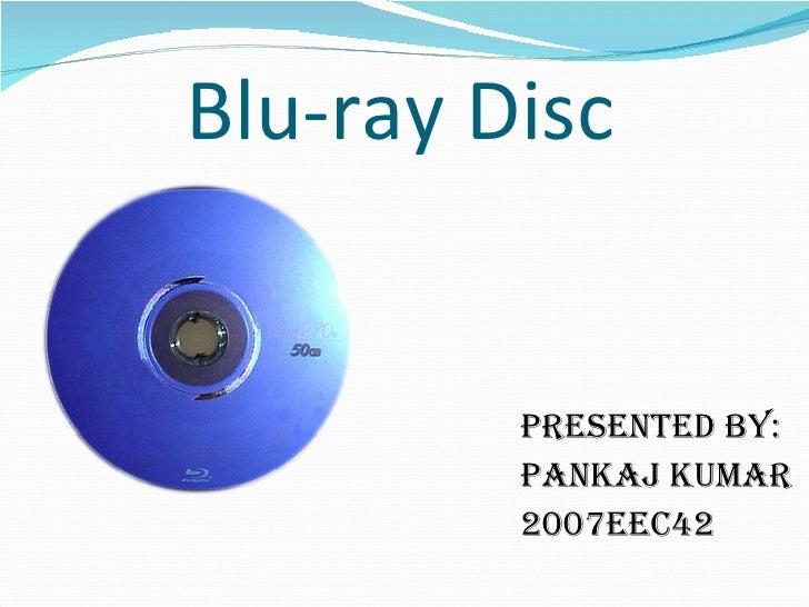 Blu-ray Disc <ul><li>PRESENTED BY: </li></ul><ul><li>PANKAJ KUMAR </li></ul><ul><li>2007EEC42 </li></ul>
