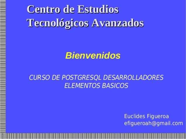 1 CURSO DE POSTGRESQL DESARROLLADORES ELEMENTOS BASICOS Euclides Figueroa efigueroah@gmail.com Centro de EstudiosCentro de...