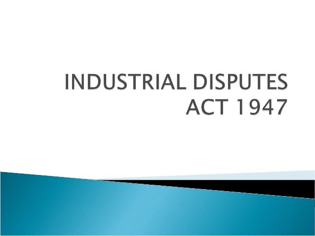    The Industrial Disputes Act, 1947 came into    existence in April 1947. It was enacted to make    provisions for inves...