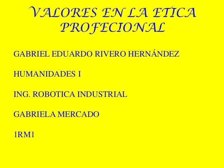 VALORES EN LA ETICA PROFECIONAL<br />GABRIEL EDUARDO RIVERO HERNÁNDEZ<br />HUMANIDADES I<br />ING. ROBOTICA INDUSTRIAL<br ...