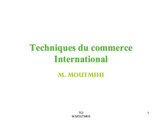 Techniques du commerce International M. MOUTMIHI  TCI M.MOUTMIHI  1