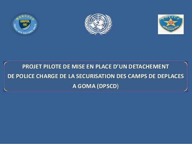 PROJET PILOTE DE MISE EN PLACE D'UN DETACHEMENT DE POLICE CHARGE DE LA SECURISATION DES CAMPS DE DEPLACES A GOMA (DPSCD)