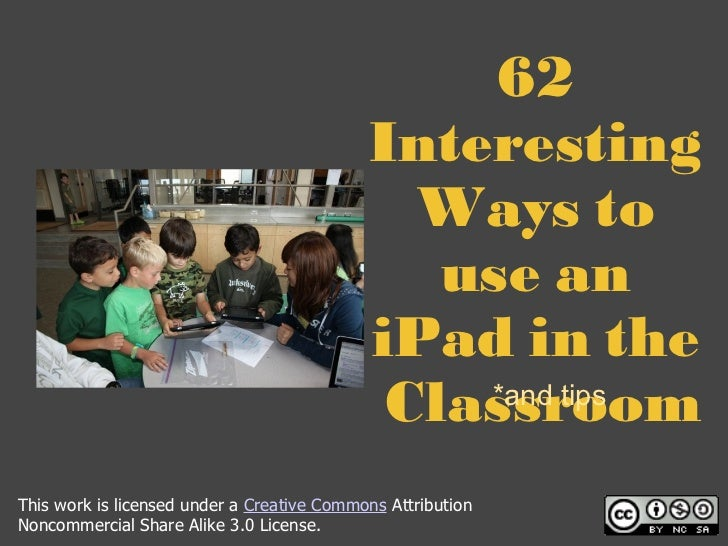 62 Interesting Ways to use an iPad in the  Classroom *and tips This work is licensed under a  Creative Commons  Attributio...