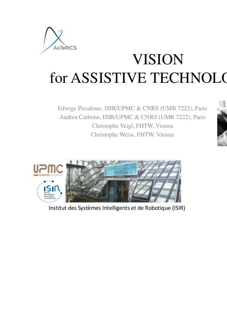 VISIONfor ASSISTIVE TECHNOLOGIES    Edwige Pissaloux, ISIR/UPMC & CNRS (UMR 7222), Paris    Andrea Carbone, ISIR/UPMC & CN...