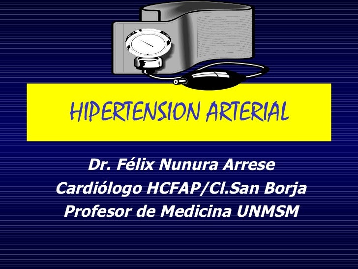 HIPERTENSION ARTERIAL Dr. Félix Nunura Arrese Cardiólogo HCFAP/Cl.San Borja Profesor de Medicina UNMSM