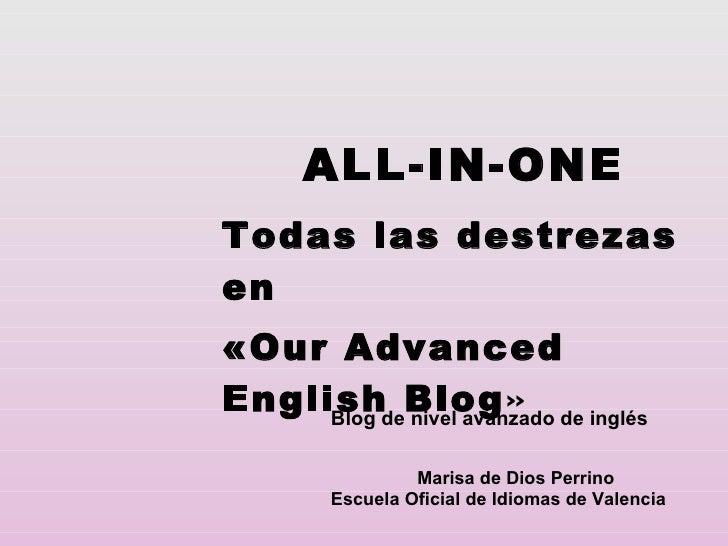 ALL-IN-ONE Todas las destrezas en  «Our Advanced English Blog » Marisa de Dios Perrino Escuela Oficial de Idiomas de Valen...