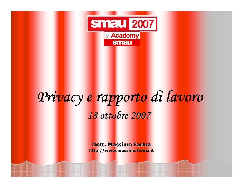 Privacy e rapporto di lavoro         18 ottobre 2007           Dott. Massimo Farina         http://www.massimofarina.it