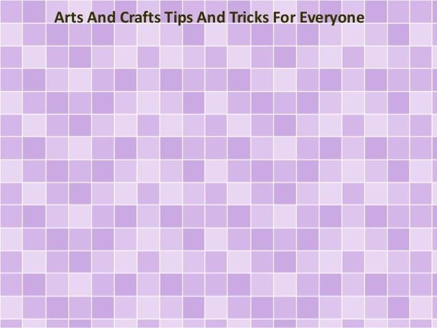 Arts And Crafts Tips And Tricks For Everyone