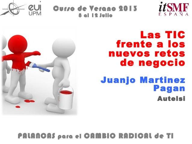 Las TIC frente a los nuevos retos de negocio Curso de Verano 2013 8 al 12 Julio Juanjo Martinez Pagan Autelsi PALANCAS par...