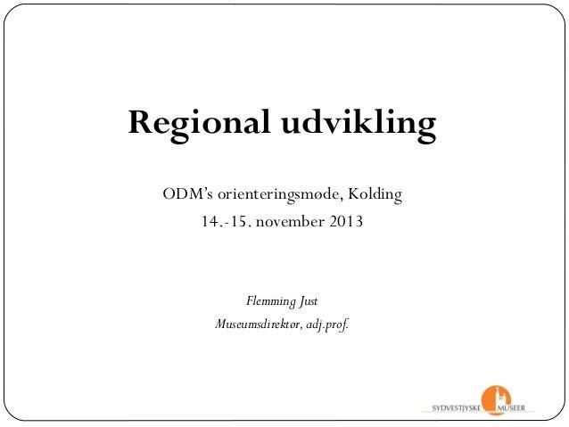 Regional udvikling ODM's orienteringsmøde, Kolding 14.-15. november 2013  Flemming Just Museumsdirektør, adj.prof.
