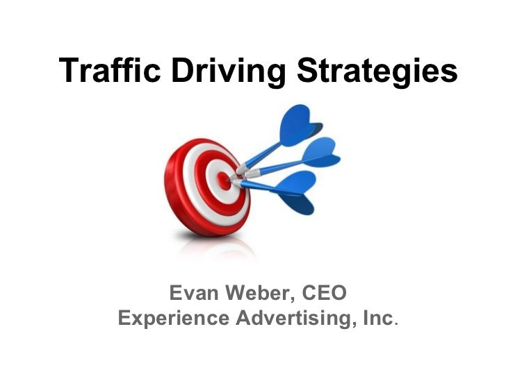 Traffic Driving Strategies       Evan Weber, CEO   Experience Advertising, Inc.