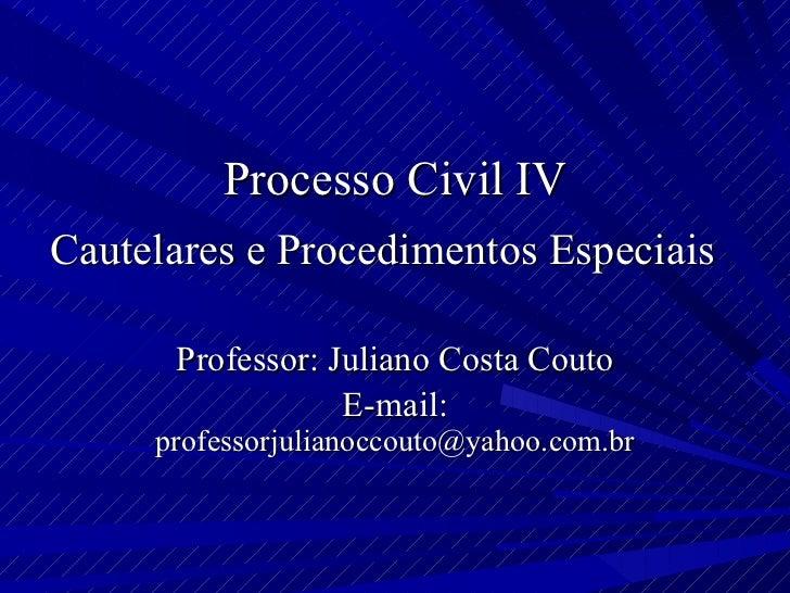 Processo Civil IV Cautelares e Procedimentos Especiais  Professor: Juliano Costa Couto E-mail:  [email_address]