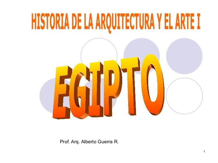 Prof. Arq. Alberto Guerra R. HISTORIA DE LA ARQUITECTURA Y EL ARTE I EGIPTO