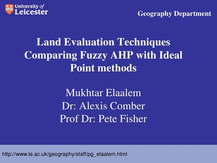 Geography Department <br />Land Evaluation Techniques Comparing Fuzzy AHP with Ideal Point methodsMukhtar Elaalem   Dr: Al...