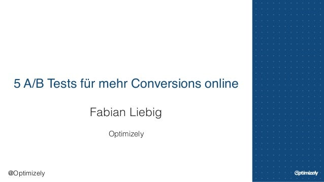 5 A/B Tests für mehr Conversions online  Fabian Liebig  !  Optimizely  @Optimizely