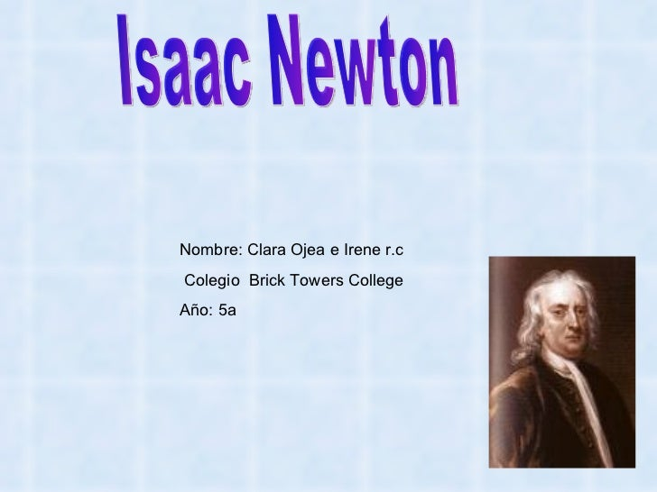 Isaac Newton Nombre: Clara Ojea e Irene r.c Colegio  Brick Towers College Año: 5a