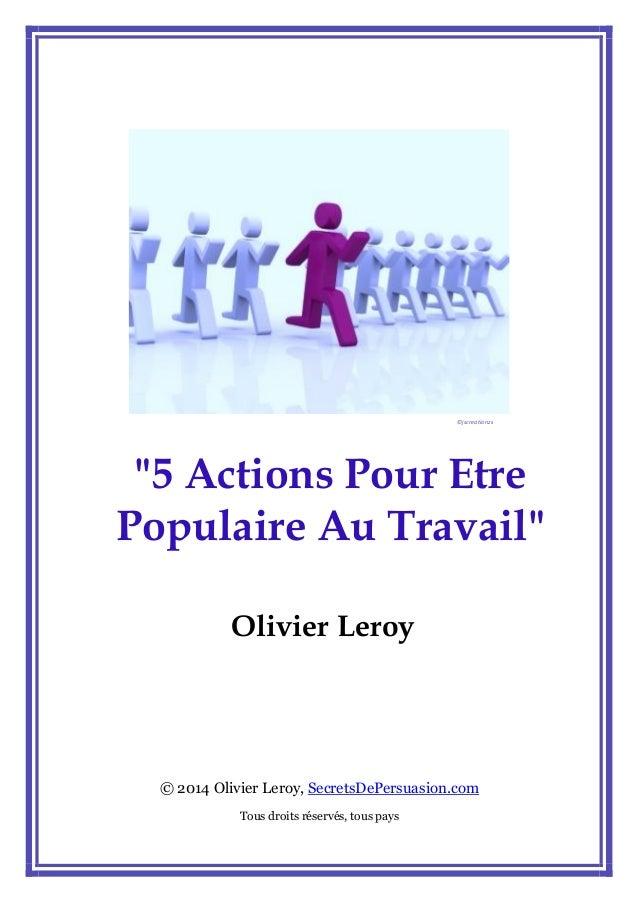 """""""5 Actions Pour Etre Populaire Au Travail""""  Olivier Leroy  © 2014 Olivier Leroy, SecretsDePersuasion.com  Tous droits rése..."""
