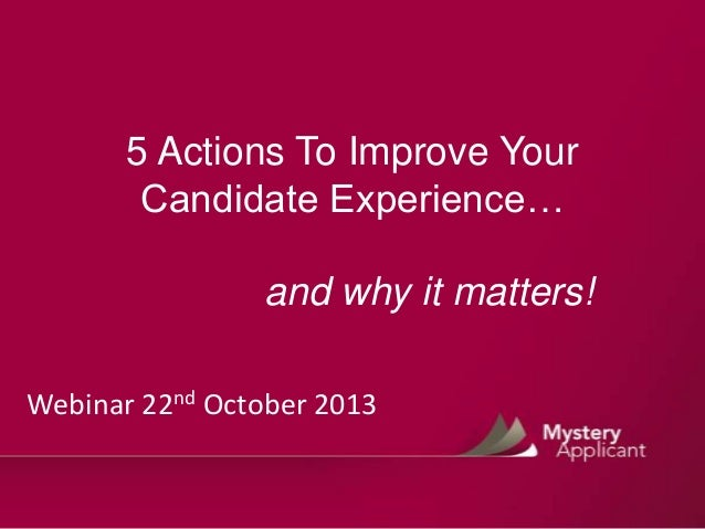 5 Actions To Improve Your Candidate Experience…  and why it matters! Webinar 22nd October 2013