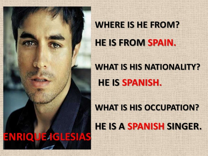 WHERE IS HE FROM?                   HE IS FROM SPAIN.                   WHAT IS HIS NATIONALITY?                   HE IS S...