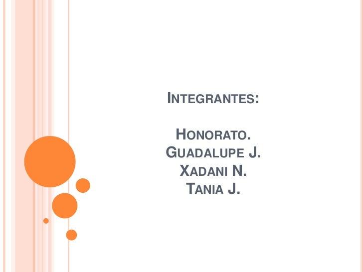 INTEGRANTES: HONORATO.GUADALUPE J. XADANI N.  TANIA J.