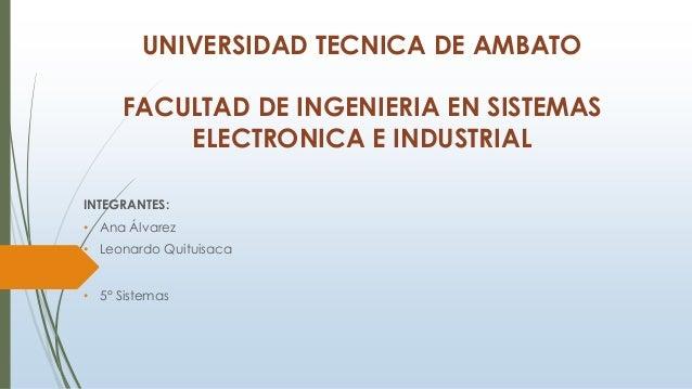 UNIVERSIDAD TECNICA DE AMBATO FACULTAD DE INGENIERIA EN SISTEMAS ELECTRONICA E INDUSTRIAL INTEGRANTES: • Ana Álvarez • Leo...