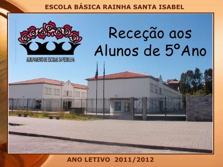 ESCOLA BÁSICA RAINHA SANTA ISABEL<br />Receção aos <br />Alunos de 5ºAno<br />ANO LETIVO  2011/2012<br />